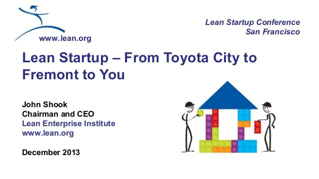 www.lean.org  Lean Startup Conference San Francisco  Lean Startup – From Toyota City to Fremont to You John Shook Chairman...