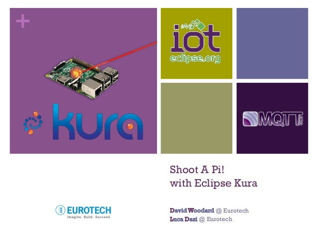 + Shoot A Pi! with Eclipse Kura DavidWoodard @ Eurotech Luca Dazi @ Eurotech