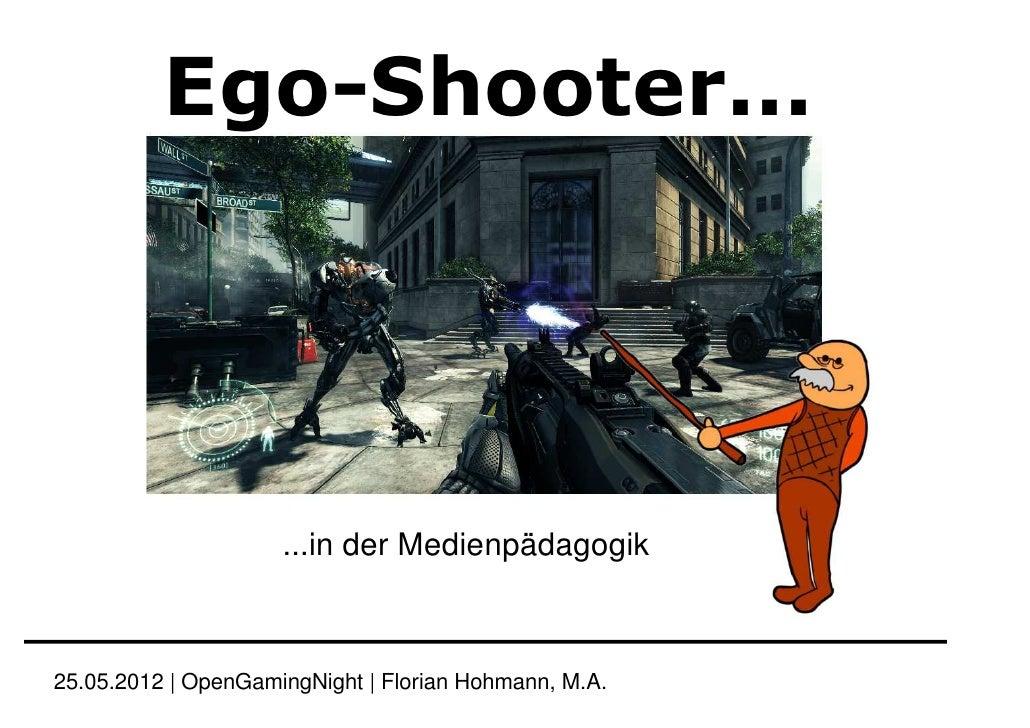 Ego-Shooter...                     ...in der Medienpädagogik25.05.2012 | OpenGamingNight | Florian Hohmann, M.A.