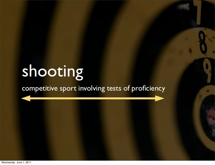shooting               competitive sport involving tests of proficiencyWednesday, June 1, 2011