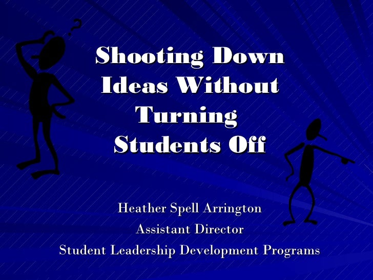 Shooting Down Ideas Without Turning  Students Off Heather Spell Arrington Assistant Director Student Leadership Developmen...