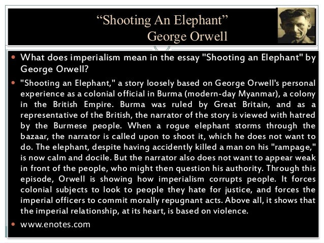 george orwell shooting an elephant essay analysis The author of shooting an elephant is george orwell, he wrote this essay when he worked as police officer in burma as police officer in the colonized area, should always find himself as a victim of anti-european feeling by the native society he stated that he was an obvious target and was.