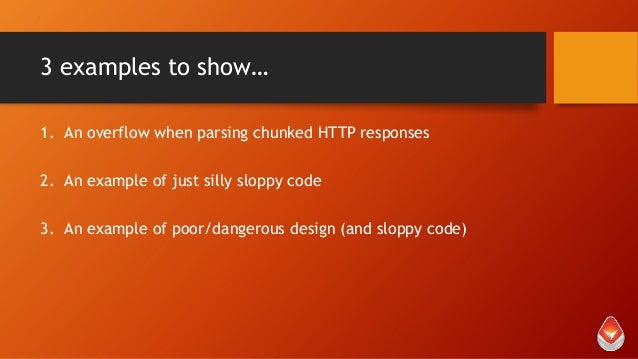 3 examples to show… 1. An overflow when parsing chunked HTTP responses 2. An example of just silly sloppy code 3. An examp...