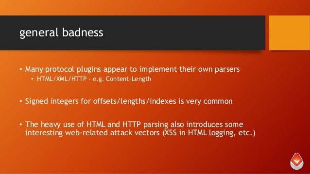 general badness • Many protocol plugins appear to implement their own parsers • HTML/XML/HTTP - e.g. Content-Length  • Sig...