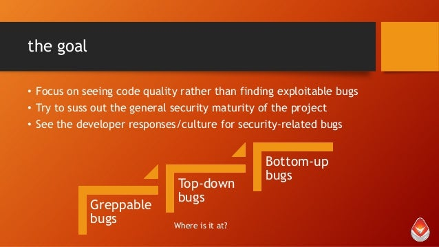 the goal • Focus on seeing code quality rather than finding exploitable bugs • Try to suss out the general security maturi...
