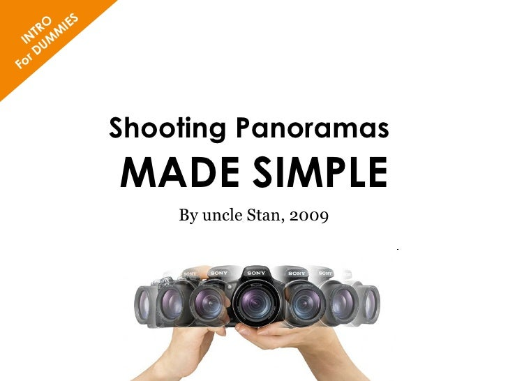 Shooting Panoramas   MADE SIMPLE By uncle Stan, 2009 INTRO For DUMMIES