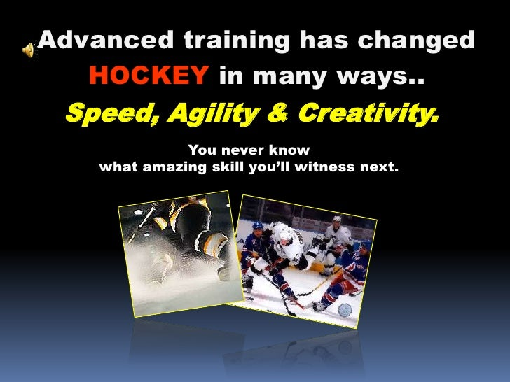 Advanced training has changed<br />HOCKEY in many ways..<br />Speed, Agility & Creativity.<br />You never know what amazin...