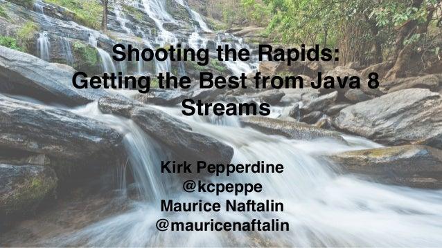 Shooting the Rapids: Getting the Best from Java 8 Streams Kirk Pepperdine @kcpeppe Maurice Naftalin @mauricenaftalin