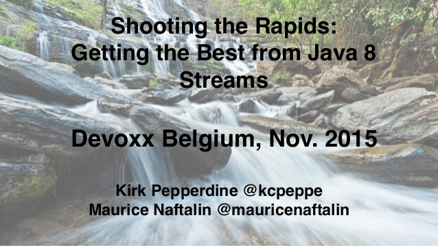 Shooting the Rapids: Getting the Best from Java 8 Streams Kirk Pepperdine @kcpeppe Maurice Naftalin @mauricenaftalin Devox...