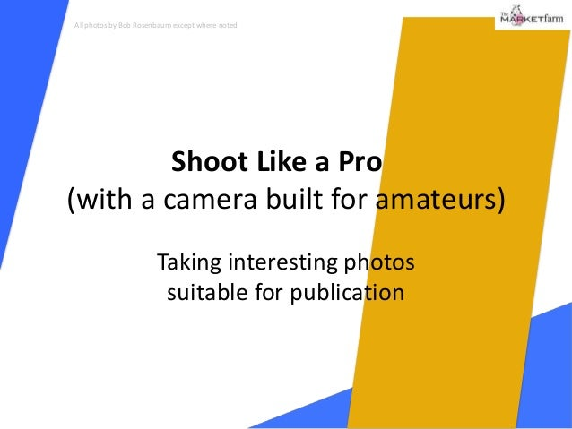 All photos by Bob Rosenbaum except where noted         Shoot Like a Pro(with a camera built for amateurs)                 ...