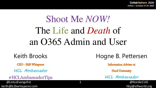 @LotusEvangelist 1 @NordicCUG keith@b2bwhisperer.com hbp@elfworld.org Shoot Me NOW! The Life and Death of an O365 Admin an...