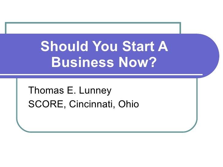 Should You Start A Business Now? Thomas E. Lunney SCORE, Cincinnati, Ohio