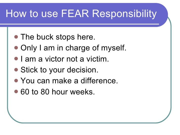 How to use FEAR Responsibility <ul><li>The buck stops here. </li></ul><ul><li>Only I am in charge of myself. </li></ul><ul...