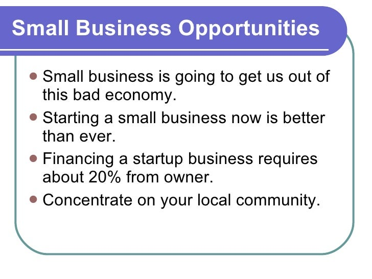 Small Business Opportunities <ul><li>Small business is going to get us out of this bad economy. </li></ul><ul><li>Starting...