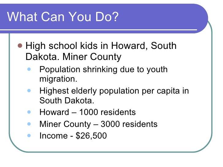 What Can You Do? <ul><li>High school kids in Howard, South Dakota. Miner County </li></ul><ul><ul><li>Population shrinking...
