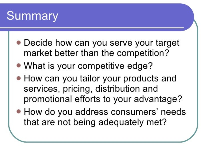 Summary <ul><li>Decide how can you serve your target market better than the competition? </li></ul><ul><li>What is your co...