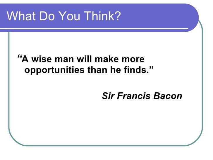 "What Do You Think? <ul><li>"" A   wise man will make more opportunities than he finds."" </li></ul><ul><li>Sir Francis Bacon..."
