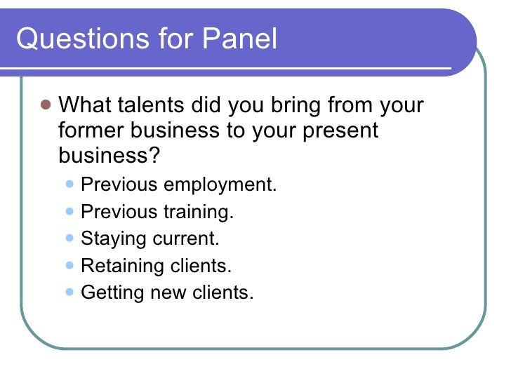 Questions for Panel <ul><li>What talents did you bring from your former business to your present business? </li></ul><ul><...