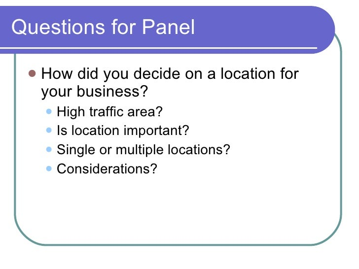 Questions for Panel <ul><li>How did you decide on a location for your business? </li></ul><ul><ul><li>High traffic area? <...