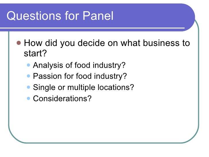Questions for Panel <ul><li>How did you decide on what business to start? </li></ul><ul><ul><li>Analysis of food industry?...