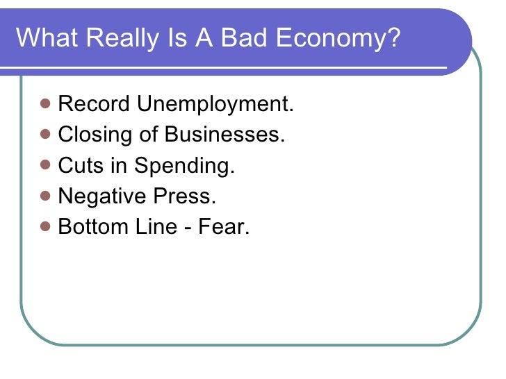 What Really Is A Bad Economy? <ul><li>Record Unemployment. </li></ul><ul><li>Closing of Businesses. </li></ul><ul><li>Cuts...