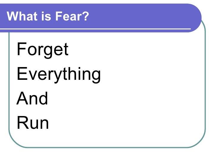 What is Fear? <ul><li>Forget  </li></ul><ul><li>Everything  </li></ul><ul><li>And  </li></ul><ul><li>Run </li></ul>