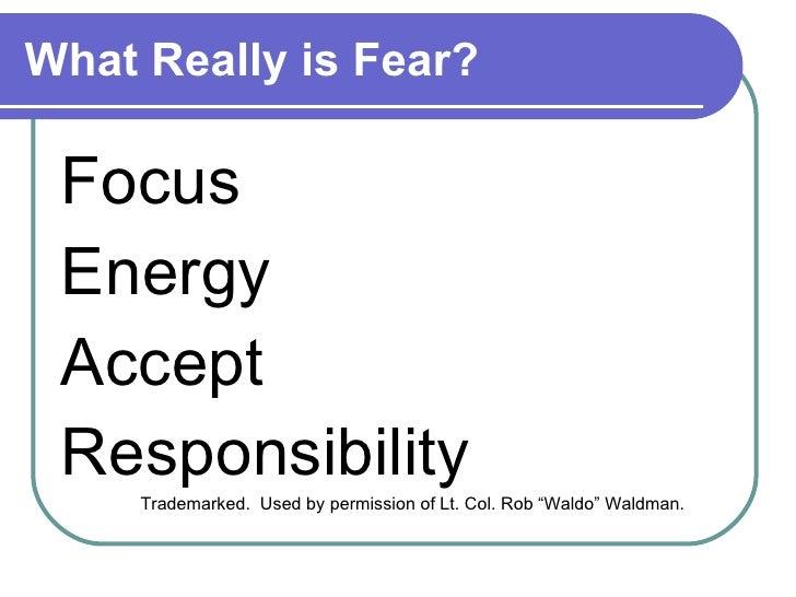 What Really is Fear? <ul><li>Focus </li></ul><ul><li>Energy </li></ul><ul><li>Accept  </li></ul><ul><li>Responsibility </l...