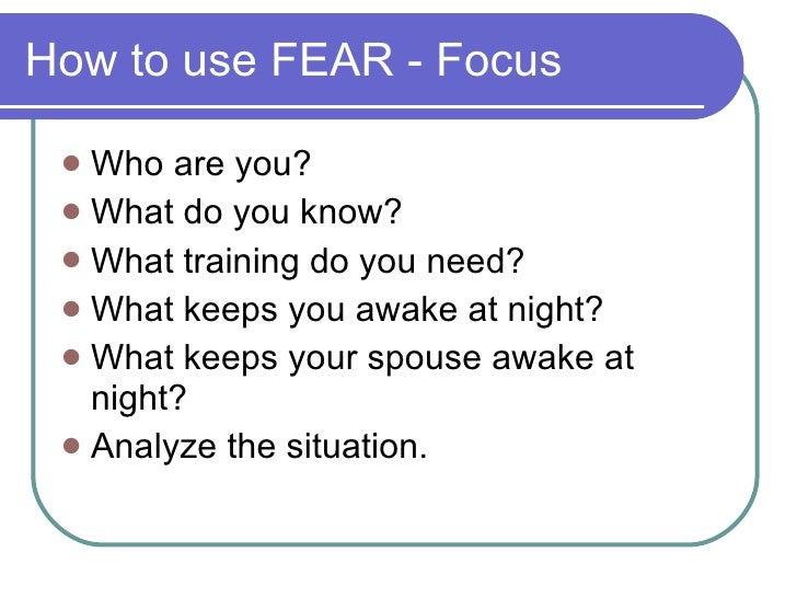 How to use FEAR - Focus <ul><li>Who are you? </li></ul><ul><li>What do you know? </li></ul><ul><li>What training do you ne...