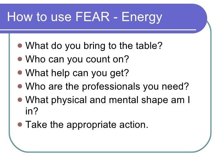 How to use FEAR - Energy <ul><li>What do you bring to the table? </li></ul><ul><li>Who can you count on? </li></ul><ul><li...
