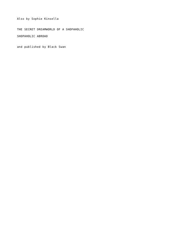 Also by Sophie KinsellaTHE SECRET DREAMWORLD OF A SHOPAHOLICSHOPAHOLIC ABROADand published by Black Swan