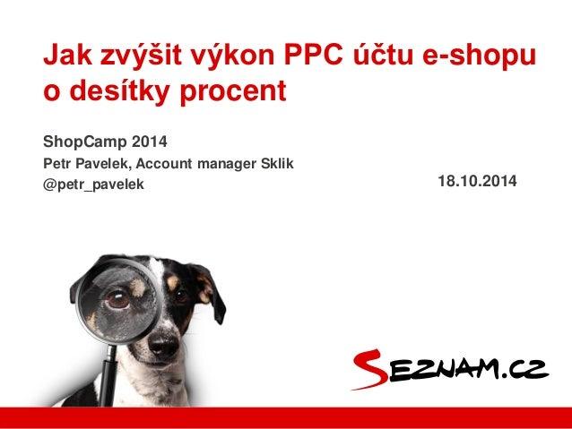 Jak zvýšit výkon PPC účtu e-shopu  o desítky procent  ShopCamp 2014  Petr Pavelek, Account manager Sklik  @petr_pavelek 18...