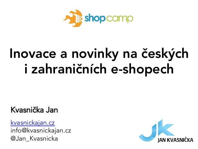 Inovace a novinky na českých i zahraničních e-shopech Kvasnička Jan kvasnickajan.cz info@kvasnickajan.cz @Jan_Kvasnicka