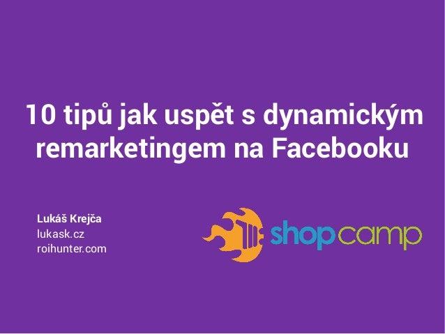 10 tipů jak uspět s dynamickým remarketingem na Facebooku Lukáš Krejča lukask.cz roihunter.com