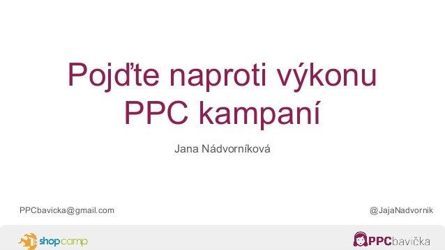 Pojďte naproti výkonu PPC kampaní Jana Nádvorníková PPCbavicka@gmail.com @JajaNadvornik