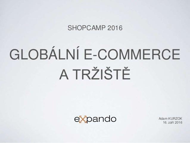 GLOBÁLNÍ E-COMMERCE A TRŽIŠTĚ SHOPCAMP 2016 Adam KURZOK 16. září 2016
