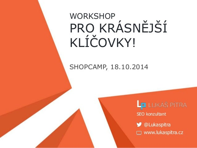 WORKSHOP  PRO KRÁSNĚJŠÍ  KLÍČOVKY!  SHOPCAMP, 18.10.2014  SEO konzultant  @Lukaspitra  www.lukaspitra.cz