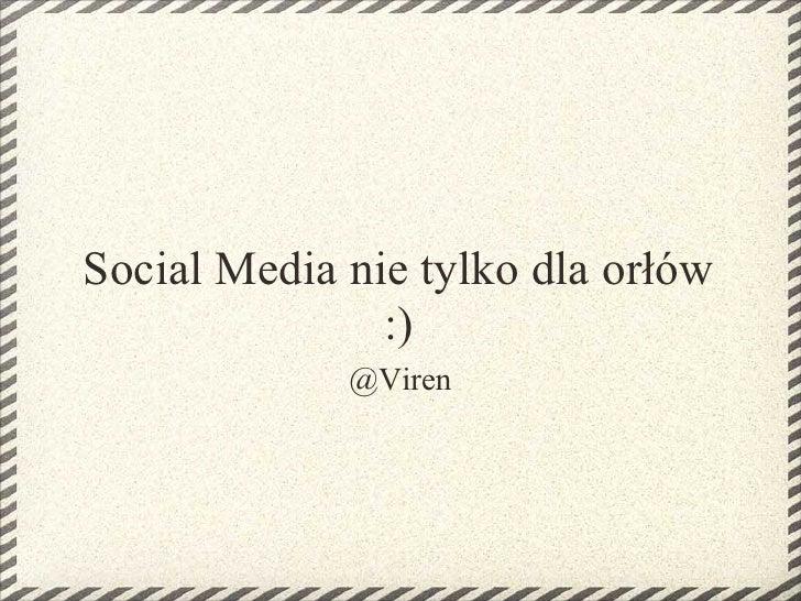 Social Media nie tylko dla orłów                :)              @Viren