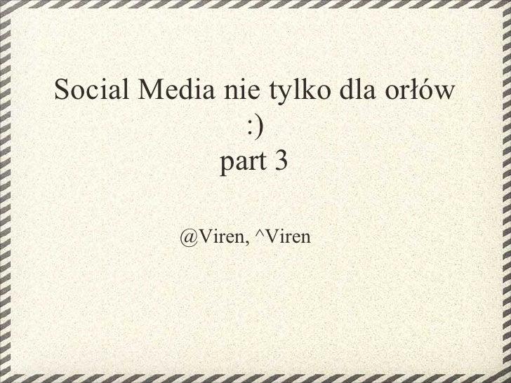 Social Media nie tylko dla orłów                :)             part 3           @Viren, ^Viren