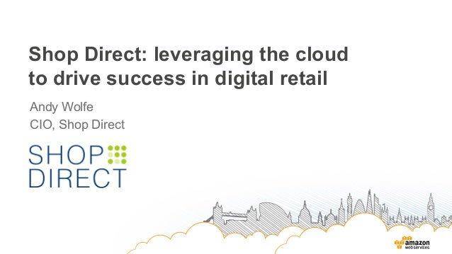 Shop Direct: leveraging the cloud to drive success in digital retail Andy Wolfe CIO, Shop Direct