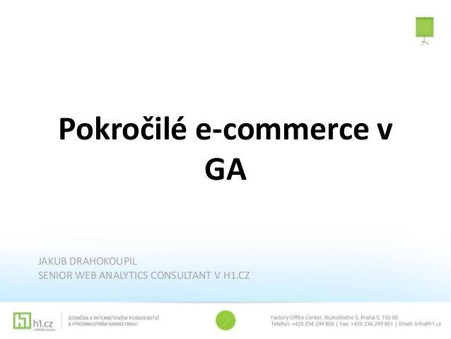 Pokročilé e-commerce v GA JAKUB DRAHOKOUPIL SENIOR WEB ANALYTICS CONSULTANT V H1.CZ
