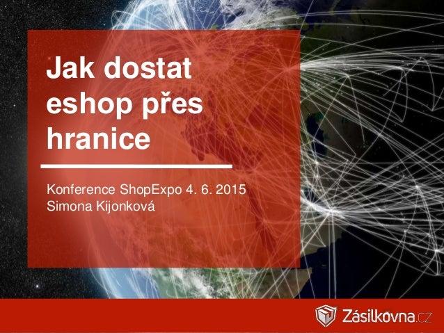 Jak dostat eshop přes hranice Konference ShopExpo 4. 6. 2015 Simona Kijonková