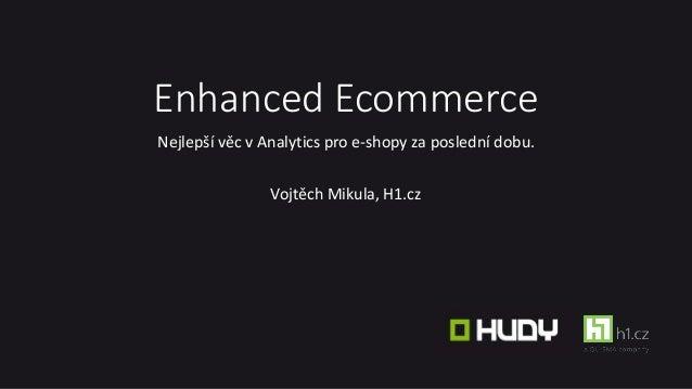 Enhanced Ecommerce Nejlepší věc v Analytics pro e-shopy za poslední dobu. Vojtěch Mikula, H1.cz