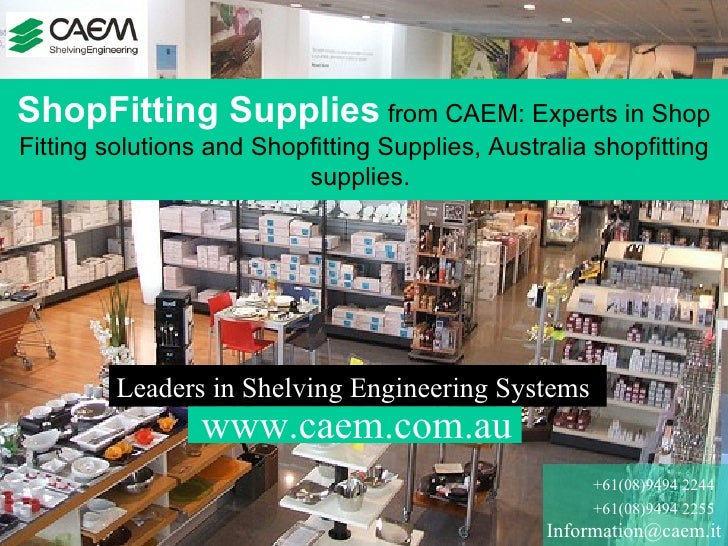 [email_address] +61(08)9494 2244 +61(08)9494 2255 Leaders in Shelving Engineering Systems  ShopFitting Supplies  from CAEM...