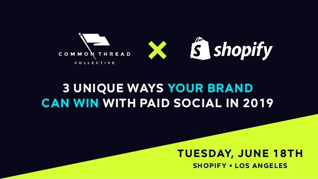 1 TUESDAY, JUNE 18TH 3 UNIQUE WAYS YOUR BRAND CAN WIN WITH PAID SOCIAL IN 2019 SHOPIFY • LOS ANGELES