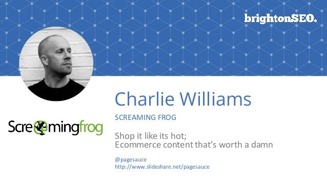 Charlie Williams SCREAMING	FROG Shop	it	like	its	hot;	 Ecommerce	content	that's	worth	a	damn @pagesauce http://www.slidesh...