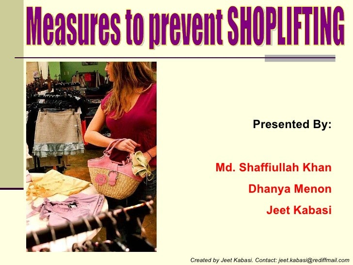 Measures to prevent SHOPLIFTING Presented By: Md. Shaffiullah Khan Dhanya Menon Jeet Kabasi Created by Jeet Kabasi. Contac...