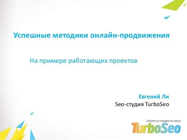 Успешные методики онлайн-продвиженияНа примере работающих проектовЕвгений ЛиSeo-студия TurboSeo