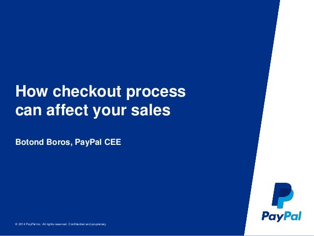 © 2014 PayPal Inc. All rights reserved. Confidential and proprietary. How checkout process can affect your sales Botond Bo...