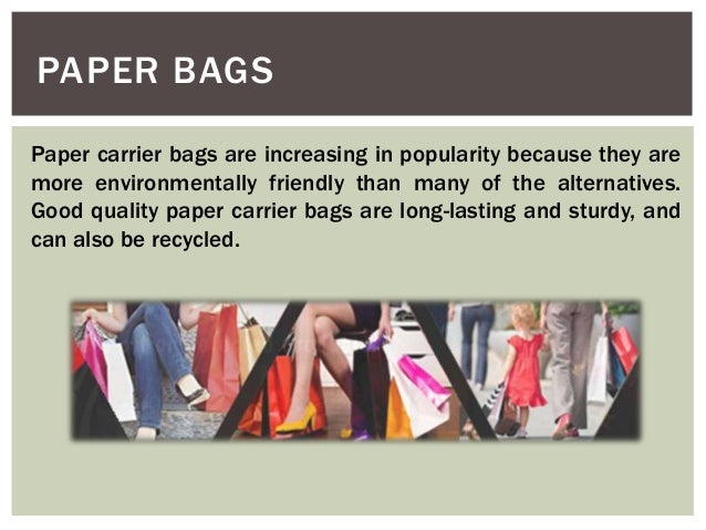 PAPER BAGS Paper carrier bags are increasing in popularity because they are more environmentally friendly than many of the...