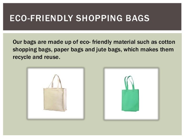 ECO-FRIENDLY SHOPPING BAGS Our bags are made up of eco- friendly material such as cotton shopping bags, paper bags and jut...